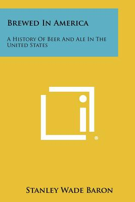 Brewed in America: A History of Beer and Ale in the United States - Baron, Stanley Wade