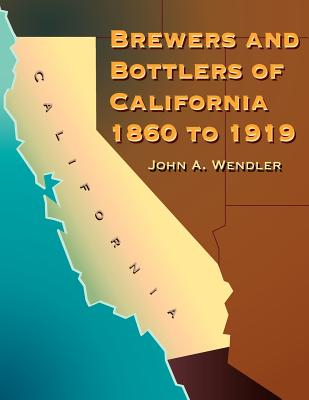 Brewers and Bottlers of California 1860 to 1919 - Wendler, John A