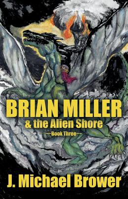 Brian Miller & the Alien Shore: Book Three - Brower, J Michael