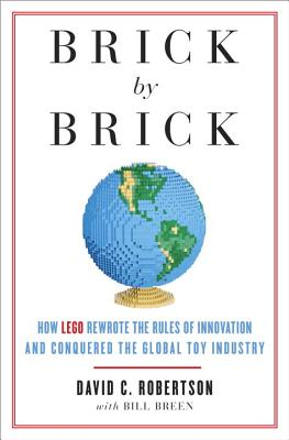 Brick by Brick: How LEGO Rewrote the Rules of Innovation and Conquered the Global Toy Industry - Robertson, David, and Breen, Bill