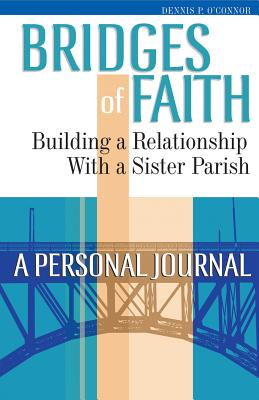 Bridges of Faith: Building a Relationship with a Sister Parish: A Personal Journal - O' Connor, Dennis P