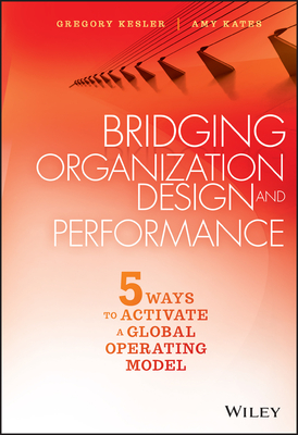 Bridging Organization Design and Performance: Five Ways to Activate a Global Operation Model - Kesler, Gregory, and Kates, Amy