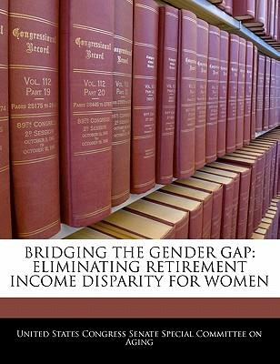 Bridging the Gender Gap: Eliminating Retirement Income Disparity for Women - United States Congress Senate Special Co (Creator)