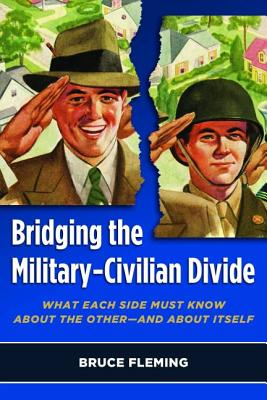 Bridging the Military-Civilian Divide: What Each Side Must Know about the Other, and about Itself - Fleming, Bruce