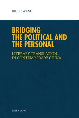 Bridging the Political and the Personal: Literary Translation in Contemporary China - Wang, Xiu Lu