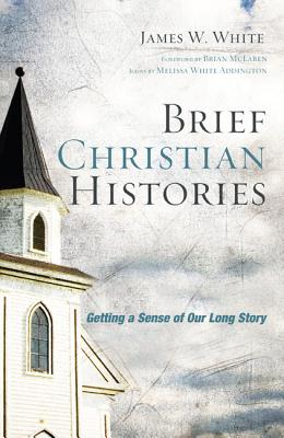 Brief Christian Histories: Getting a Sense of Our Long Story - White, James W, and McLaren, Brian (Foreword by)