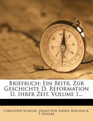Briefbuch: Ein Beitr. Zur Geschichte D. Reformation U. Ihrer Zeit, Volume 1... - Scheurl, Christoph, and Franz Von Soden (Creator), and Joachim K F Knaake (Creator)