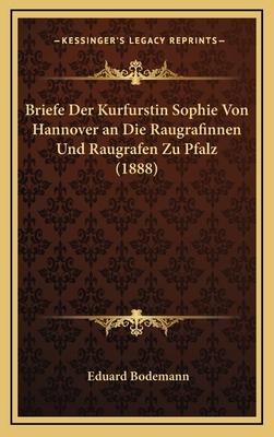 Briefe Der Kurfurstin Sophie Von Hannover an Die Raugrafinnen Und Raugrafen Zu Pfalz (1888) - Bodemann, Eduard (Editor)