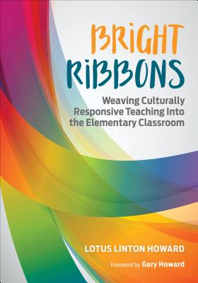 Bright Ribbons: Weaving Culturally Responsive Teaching Into the Elementary Classroom - Howard, Lotus Linton