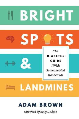 Bright Spots & Landmines: The Diabetes Guide I Wish Someone Had Handed Me (Full Color Edition) - Brown, Adam, and Close, Kelly L (Foreword by)