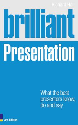 Brilliant Presentation 3e: What the best presenters know, do and say - Hall, Richard