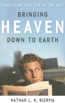 Bringing Heaven Down to Earth: Connecting This Life to the Next - Bierma, Nathan L K