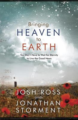 Bringing Heaven to Earth: You Don't Have to Wait for Eternity to Live the Good News - Ross, Josh, and Storment, Jonathan, and McKnight, Scot (Foreword by)