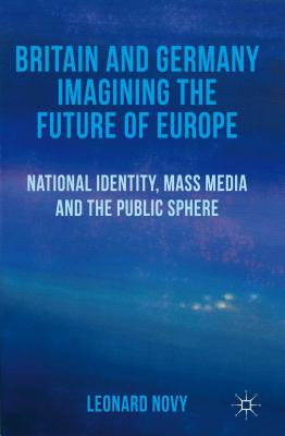 Britain and Germany Imagining the Future of Europe: National Identity, Mass Media and the Public Sphere - Novy, L.
