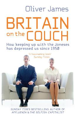 Britain on the Couch: How Keeping Up with the Joneses Has Depressed Us Since 1950. Oliver James - James, Oliver