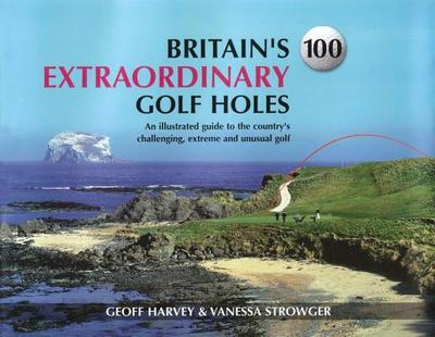 Britain's 100 Extraordinary Golf Holes: An Illustrated Guide to the Country's Challenging, Extreme and Unusual Golf - Harvey, Geoff (Compiled by), and Strowger, Vanessa (Compiled by)