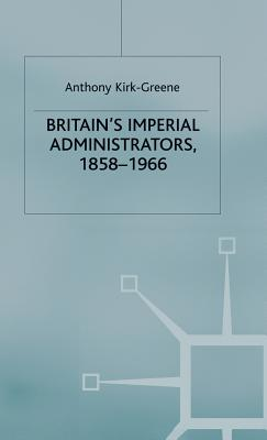 Britain's Imperial Administrators, 1858-1966 - Kirk-Greene, A