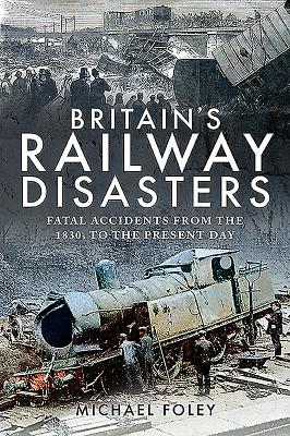 Britain's Railway Disasters: Fatal Accidents From the 1830s to the Present Day - Foley, Michael