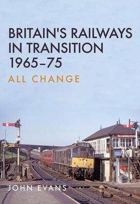 Britain's Railways in Transition 1965-75: All Change - Evans, John, Dr.