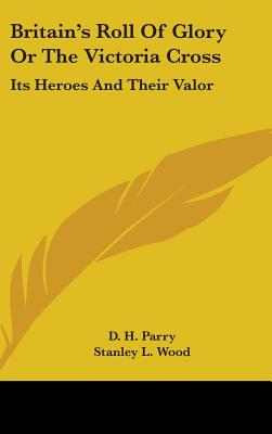 Britain's Roll of Glory or the Victoria Cross: Its Heroes and Their Valor - Parry, D H, and Wood, Stanley L (Illustrator)