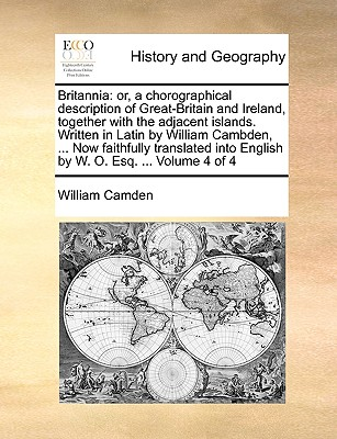 Britannia: Or, a Chorographical Description of Great-Britain and Ireland, Together with the Adjacent Islands. Written in Latin by William Cambden, ... Now Faithfully Translated Into English by W. O. Esq. ... Volume 4 of 4 - Camden, William