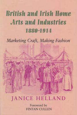 British and Irish Home Arts and Industries 1880-1914: Marketing Craft, Making Fashion - Helland, Janice, and Cullen, Fintan (Foreword by)