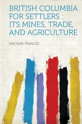 British Columbia for Settlers: Its Mines, Trade, and Agriculture - Frances, Macnab (Creator)