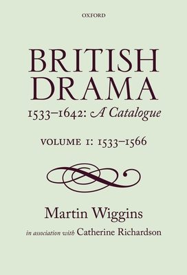 British Drama 1533-1642: A Catalogue: Volume 1: 1533-1566 - Wiggins, Martin, and Richardson, Catherine, PhD