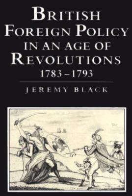 British Foreign Policy in an Age of Revolutions, 1783 1793 - Black, Jeremy