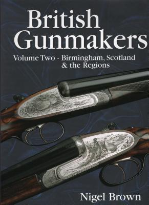 British Gunmakers, Volume 2: Birmingham, Scotland & the Regions - Brown, Nigel