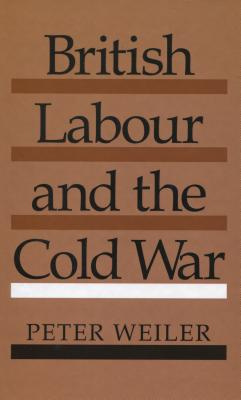British Labour and the Cold War - Weiler, Peter