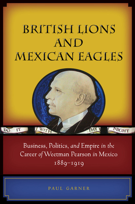 British Lions and Mexican Eagles: Business, Politics, and Empire in the Career of Weetman Pearson in Mexico, 1889-1919 - Garner, Paul