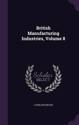 British Manufacturing Industries, Volume 8 - Bevan, G Phillips