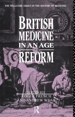 British Medicine in an Age of Reform - French, Roger, and Wear, Andrew, Mr.
