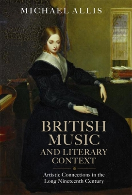 British Music and Literary Context: Artistic Connections in the Long Nineteenth Century - Allis, Michael