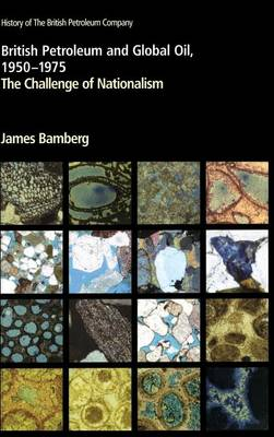 British Petroleum and Global Oil 1950 1975: The Challenge of Nationalism - Bamberg, James