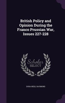 British Policy and Opinion During the Franco Prussian War, Issues 227-228 - Raymond, Dora Neill