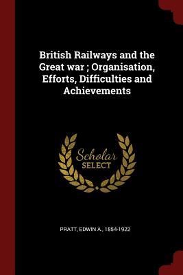 British Railways and the Great War; Organisation, Efforts, Difficulties and Achievements - Pratt, Edwin A
