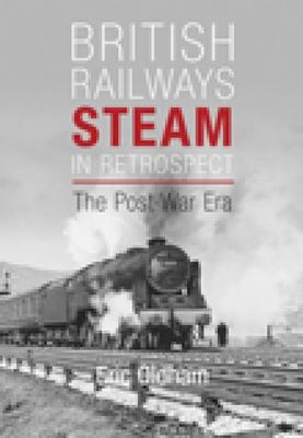 British Railways Steam in Retrospect: The Post-War Era - Oldham, Eric