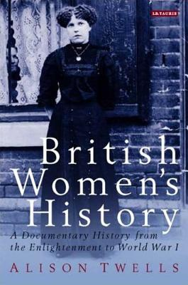 British Women's History: A Documentary History from the Enlightenment to World War I - Twells, Alison