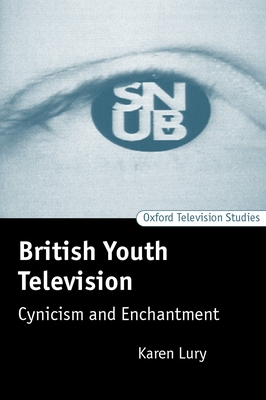 British Youth Television: Cynicism and Enchantment - Lury, Karen