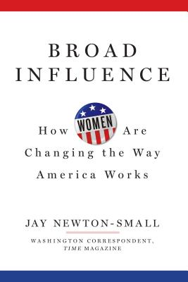 Broad Influence: How Women Are Changing the Way America Works - Newton-Small, Jay