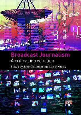 Broadcast Journalism: A Critical Introduction - Chapman, Jane, and Chapman, Jane (Editor), and Kinsey, Marie (Editor)