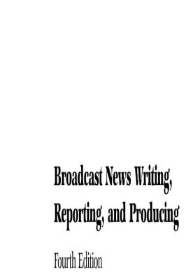 Broadcast News Writing, Reporting, and Producing - White, Ted