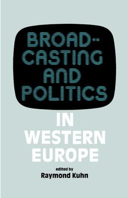 Broadcasting and Politics in Western Europe - Kuhn, Raymond