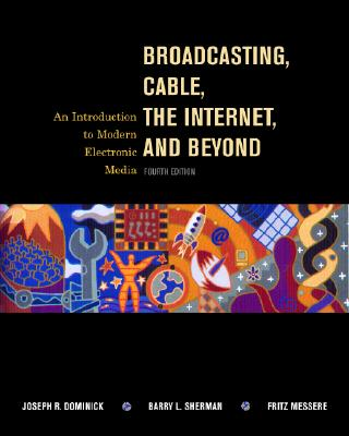 Broadcasting, Cable, the Internet and Beyond: An Introduction to Modern Electronic Media - Dominick, Joseph R, PH.D., and Sherman, Barry L, and Messere, Fritz J