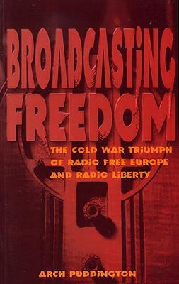 Broadcasting Freedom: The Cold War Triumph of Radio Free Europe and Radio Liberty - Puddington, Arch