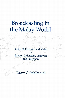Broadcasting in the Malay World: Radio, Television, and Video in Brunei, Indonesia, Malaysia, and Singapore - McDaniel, Drew O