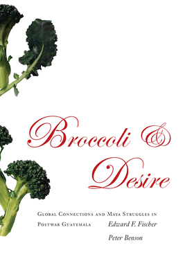 Broccoli and Desire: Global Connections and Maya Struggles in Postwar Guatemala - Fischer, Edward F