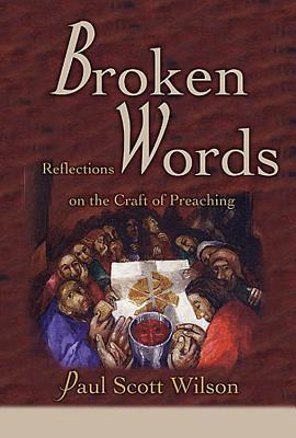 Broken Words: Reflections on the Craft of Preaching - Wilson, Paul Scott